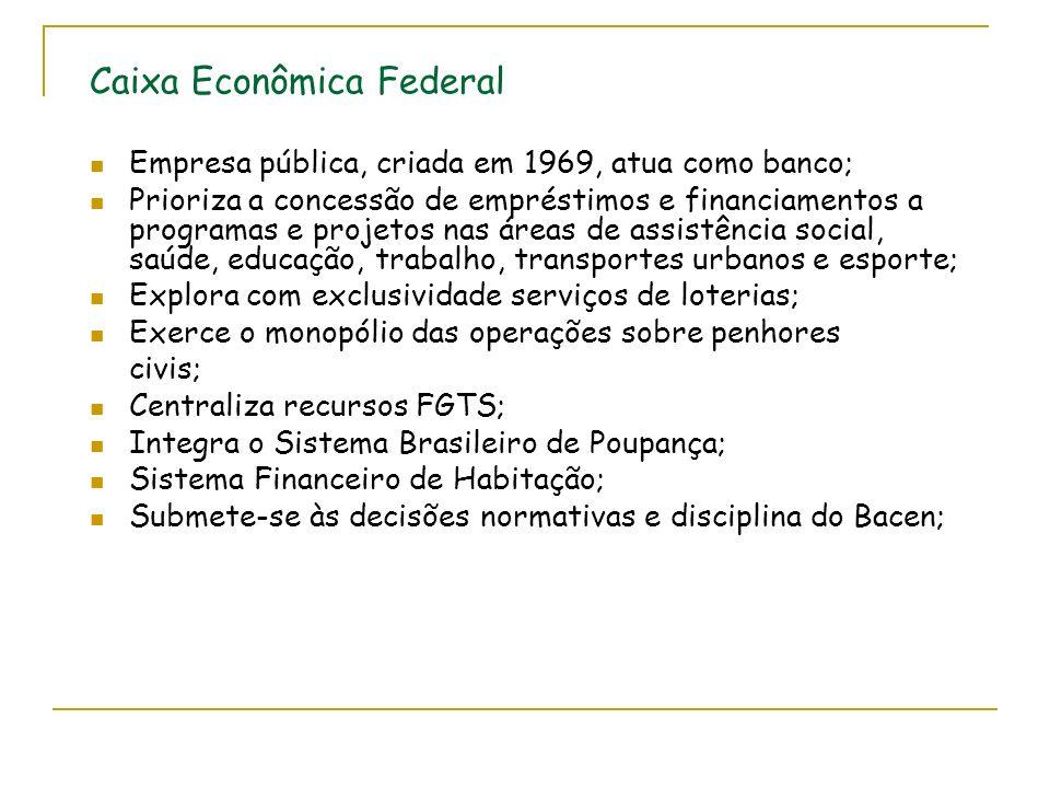 Caixa Econômica Federal Empresa pública, criada em 1969, atua como banco; Prioriza a concessão de empréstimos e financiamentos a programas e projetos