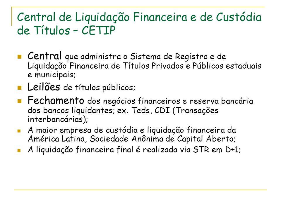 Central de Liquidação Financeira e de Custódia de Títulos – CETIP Central que administra o Sistema de Registro e de Liquidação Financeira de Títulos Privados e Públicos estaduais e municipais; Leilões de títulos públicos; Fechamento dos negócios financeiros e reserva bancária dos bancos liquidantes; ex.