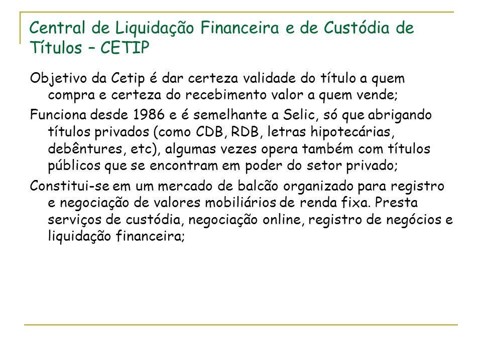 Central de Liquidação Financeira e de Custódia de Títulos – CETIP Objetivo da Cetip é dar certeza validade do título a quem compra e certeza do recebimento valor a quem vende; Funciona desde 1986 e é semelhante a Selic, só que abrigando títulos privados (como CDB, RDB, letras hipotecárias, debêntures, etc), algumas vezes opera também com títulos públicos que se encontram em poder do setor privado; Constitui-se em um mercado de balcão organizado para registro e negociação de valores mobiliários de renda fixa.