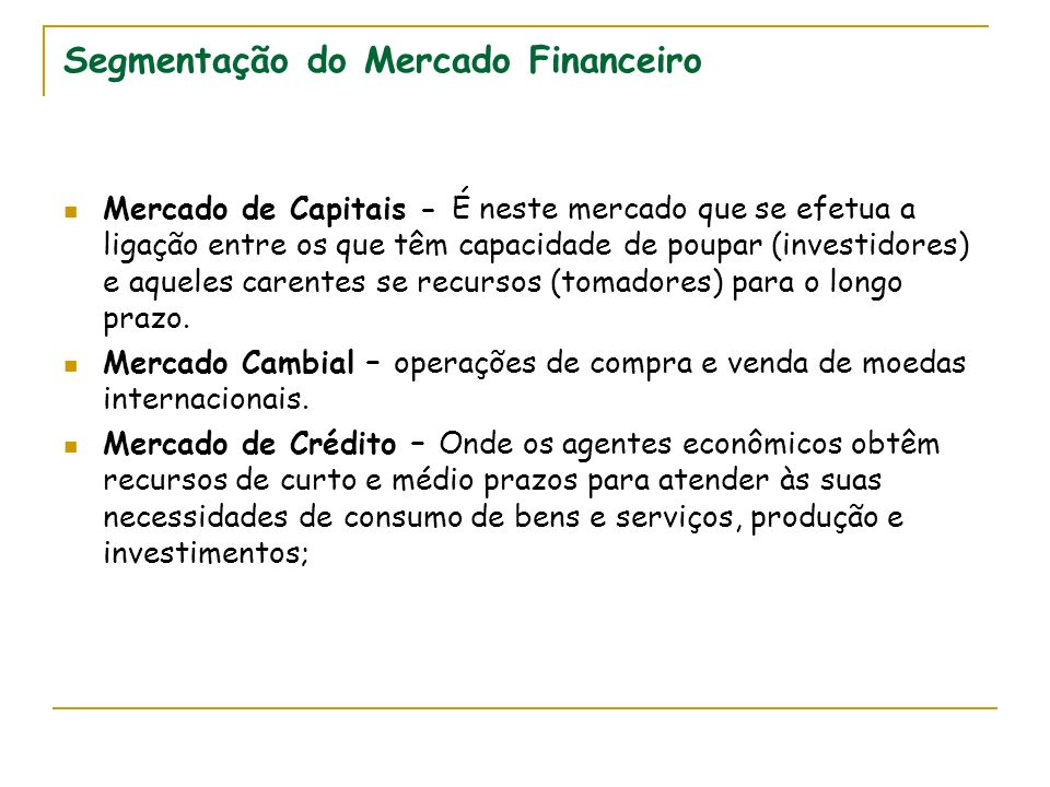Segmentação do Mercado Financeiro Mercado de Capitais - É neste mercado que se efetua a ligação entre os que têm capacidade de poupar (investidores) e aqueles carentes se recursos (tomadores) para o longo prazo.