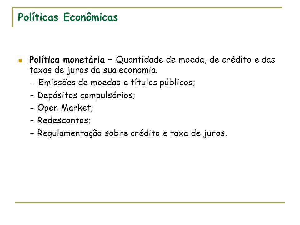Políticas Econômicas Política monetária – Quantidade de moeda, de crédito e das taxas de juros da sua economia. - Emissões de moedas e títulos público