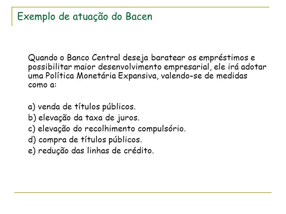 Exemplo de atuação do Bacen Quando o Banco Central deseja baratear os empréstimos e possibilitar maior desenvolvimento empresarial, ele irá adotar uma Política Monetária Expansiva, valendo-se de medidas como a: a) venda de títulos públicos.