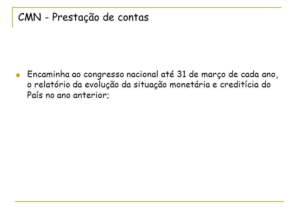 CMN - Prestação de contas Encaminha ao congresso nacional até 31 de março de cada ano, o relatório da evolução da situação monetária e creditícia do País no ano anterior;