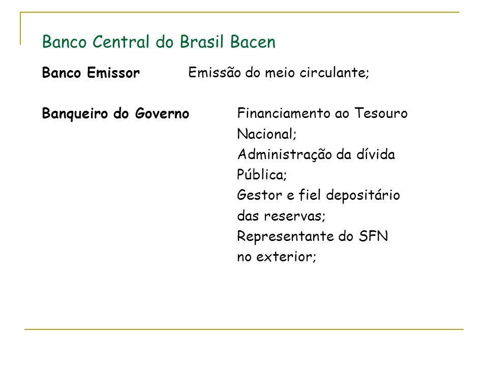 Banco Central do Brasil Bacen Banco EmissorEmissão do meio circulante; Banqueiro do GovernoFinanciamento ao Tesouro Nacional; Administração da dívida