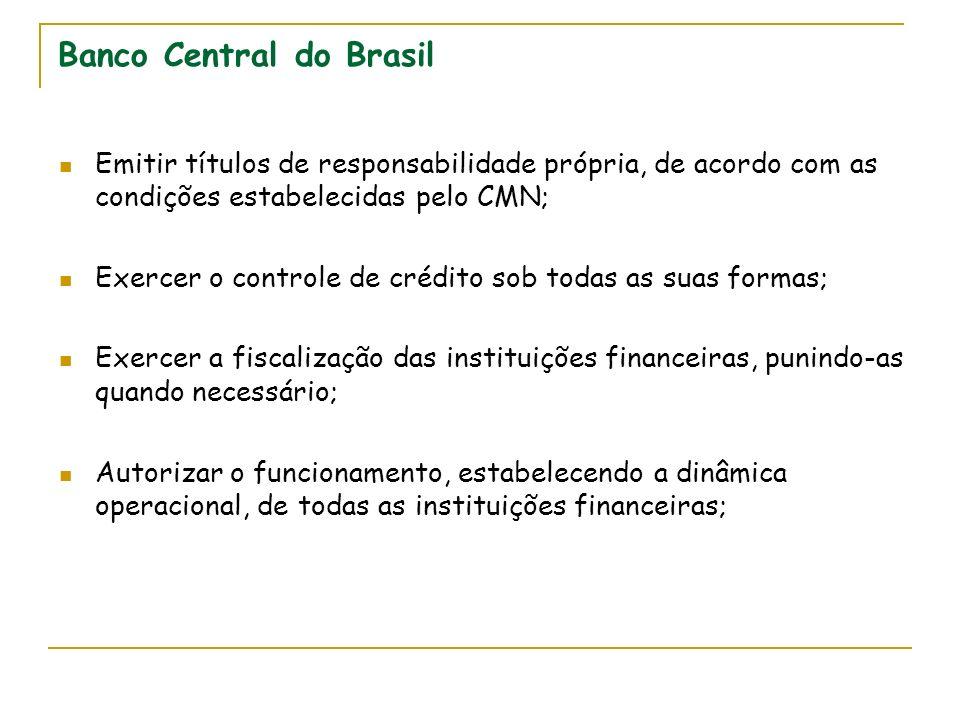 Banco Central do Brasil Emitir títulos de responsabilidade própria, de acordo com as condições estabelecidas pelo CMN; Exercer o controle de crédito sob todas as suas formas; Exercer a fiscalização das instituições financeiras, punindo-as quando necessário; Autorizar o funcionamento, estabelecendo a dinâmica operacional, de todas as instituições financeiras;