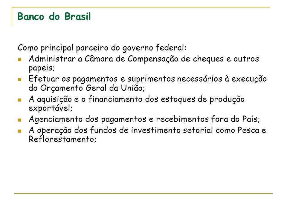 Banco do Brasil Como principal parceiro do governo federal: Administrar a Câmara de Compensação de cheques e outros papeis; Efetuar os pagamentos e su