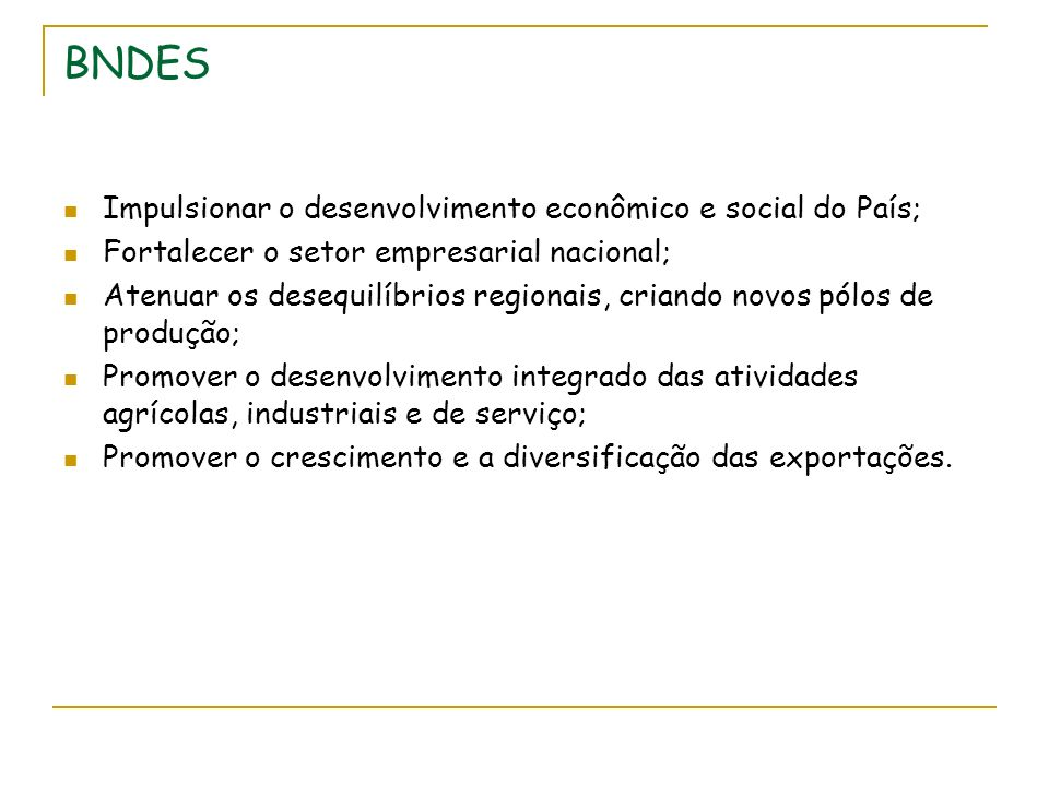 BNDES Impulsionar o desenvolvimento econômico e social do País; Fortalecer o setor empresarial nacional; Atenuar os desequilíbrios regionais, criando novos pólos de produção; Promover o desenvolvimento integrado das atividades agrícolas, industriais e de serviço; Promover o crescimento e a diversificação das exportações.