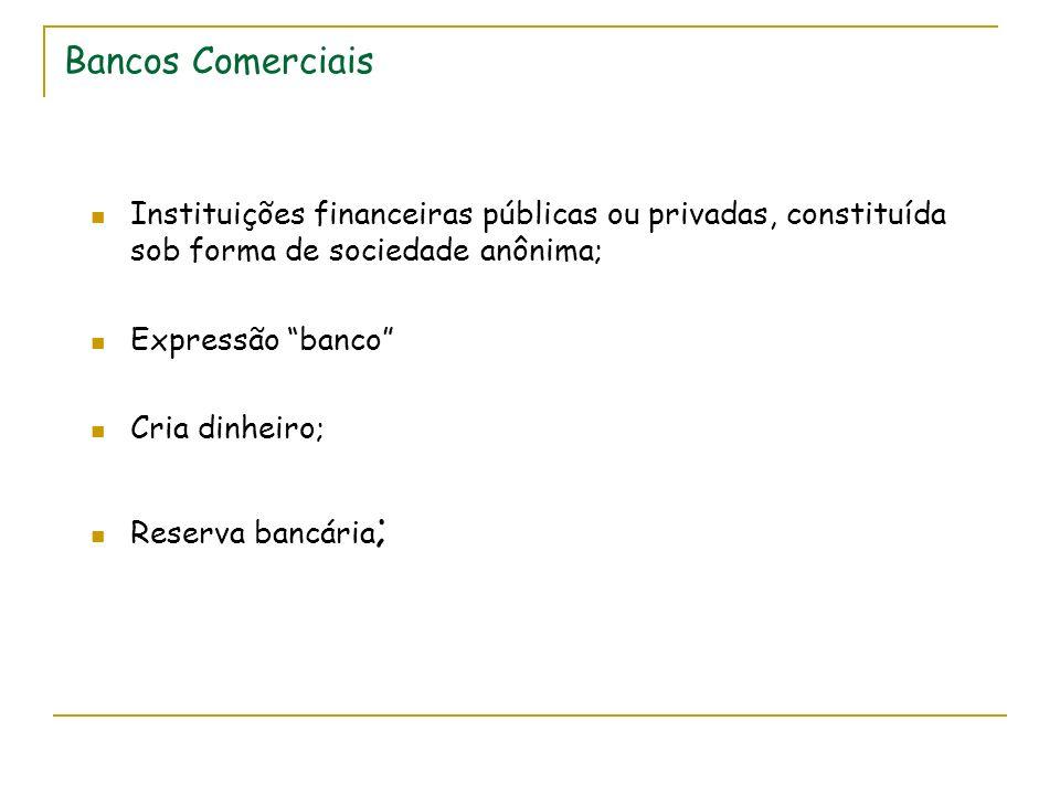 Bancos Comerciais Instituições financeiras públicas ou privadas, constituída sob forma de sociedade anônima; Expressão banco Cria dinheiro; Reserva ba
