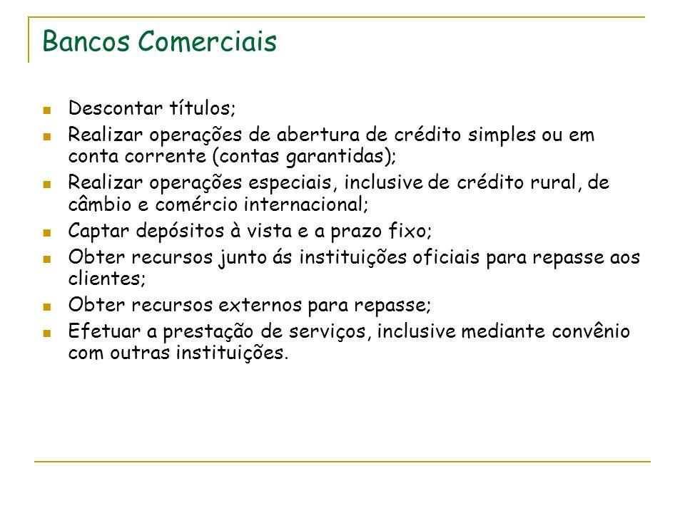 Bancos Comerciais Descontar títulos; Realizar operações de abertura de crédito simples ou em conta corrente (contas garantidas); Realizar operações es