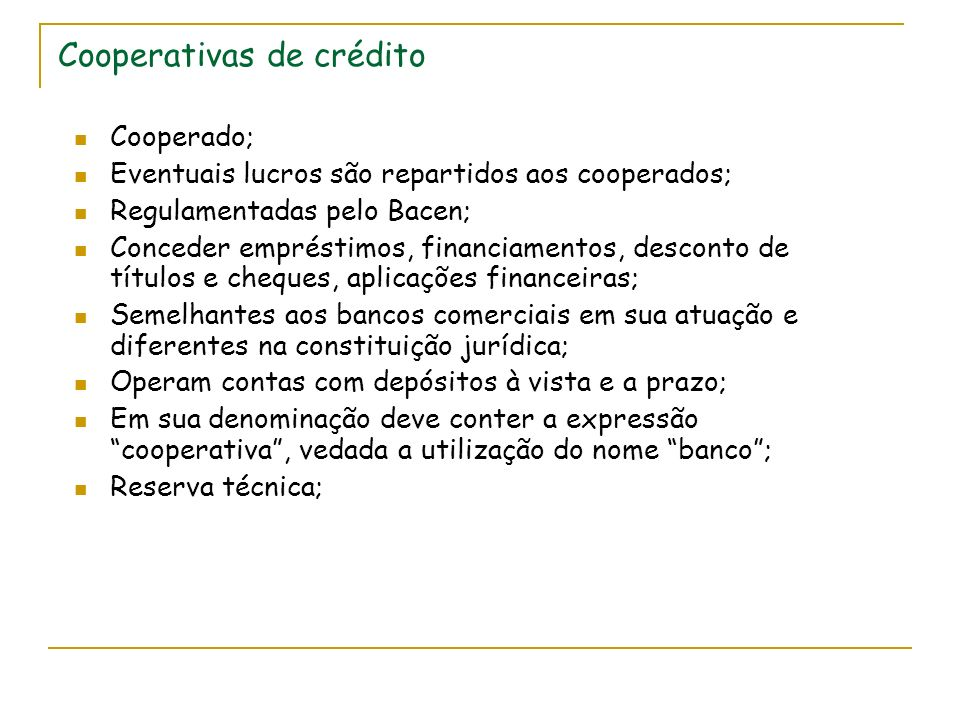 Cooperativas de crédito Cooperado; Eventuais lucros são repartidos aos cooperados; Regulamentadas pelo Bacen; Conceder empréstimos, financiamentos, desconto de títulos e cheques, aplicações financeiras; Semelhantes aos bancos comerciais em sua atuação e diferentes na constituição jurídica; Operam contas com depósitos à vista e a prazo; Em sua denominação deve conter a expressão cooperativa, vedada a utilização do nome banco; Reserva técnica;