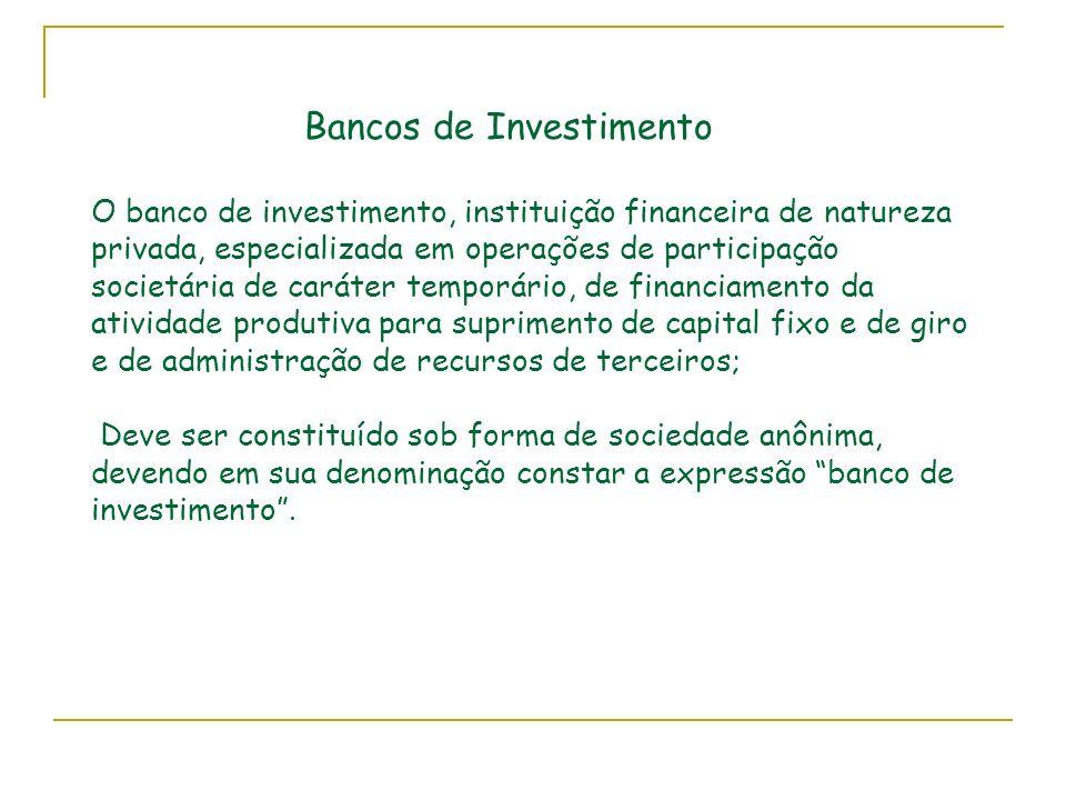 Bancos de Investimento O banco de investimento, instituição financeira de natureza privada, especializada em operações de participação societária de c