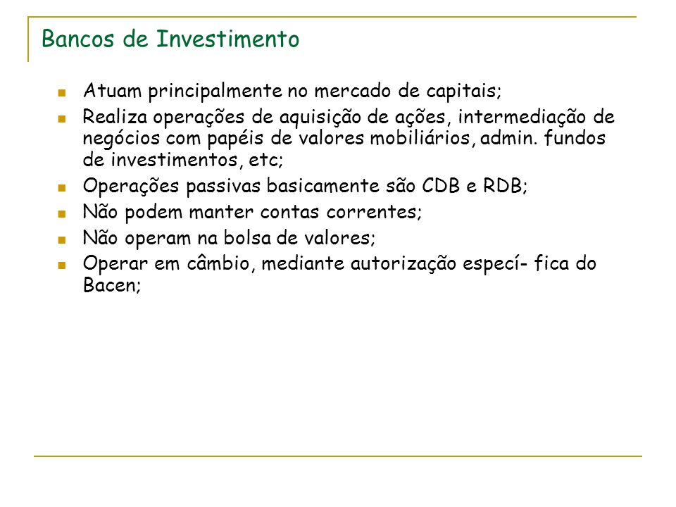 Bancos de Investimento Atuam principalmente no mercado de capitais; Realiza operações de aquisição de ações, intermediação de negócios com papéis de valores mobiliários, admin.