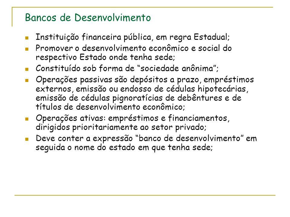 Bancos de Desenvolvimento Instituição financeira pública, em regra Estadual; Promover o desenvolvimento econômico e social do respectivo Estado onde tenha sede; Constituído sob forma de sociedade anônima; Operações passivas são depósitos a prazo, empréstimos externos, emissão ou endosso de cédulas hipotecárias, emissão de cédulas pignoratícias de debêntures e de títulos de desenvolvimento econômico; Operações ativas: empréstimos e financiamentos, dirigidos prioritariamente ao setor privado; Deve conter a expressão banco de desenvolvimento em seguida o nome do estado em que tenha sede;