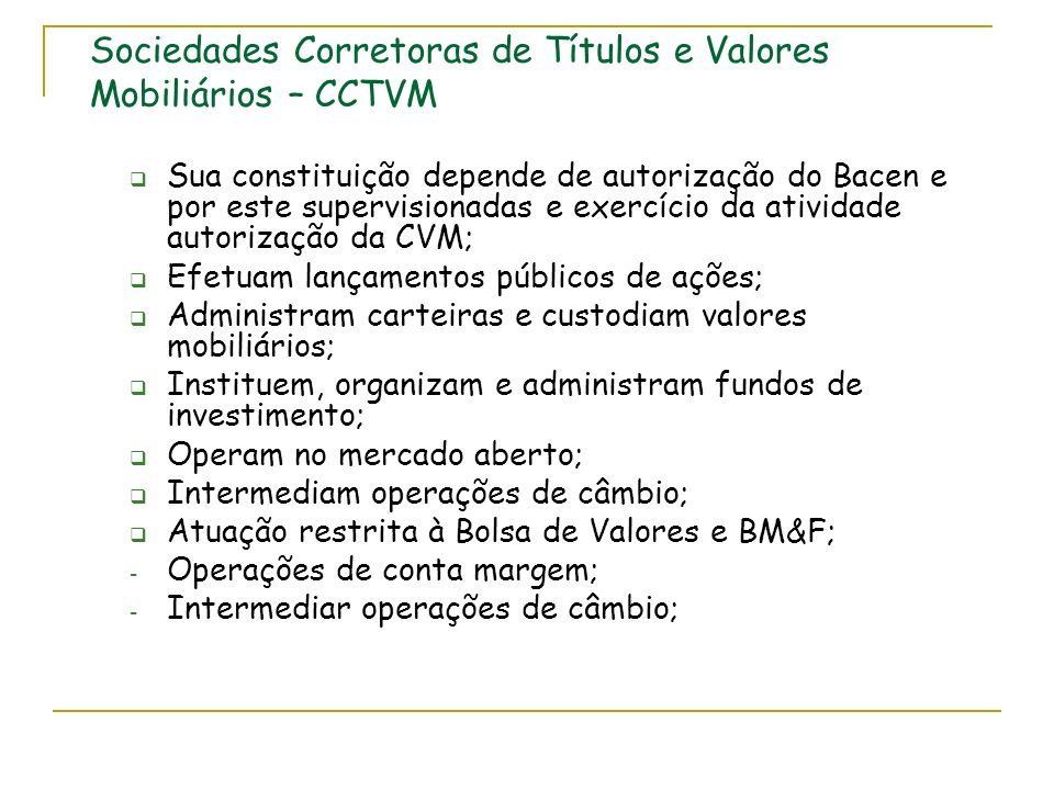 Sociedades Corretoras de Títulos e Valores Mobiliários – CCTVM Sua constituição depende de autorização do Bacen e por este supervisionadas e exercício
