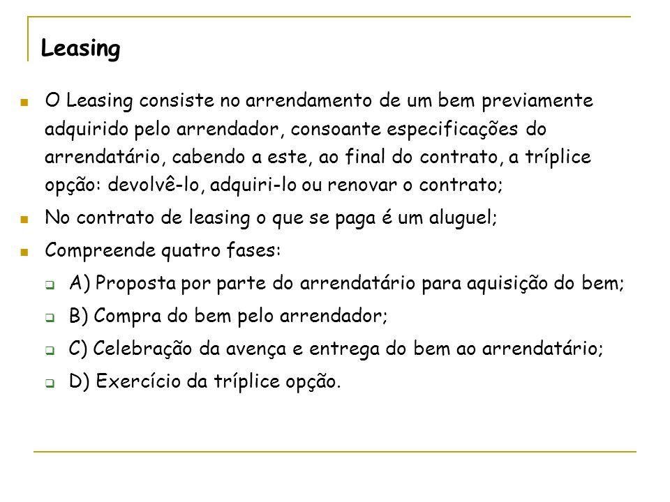 Leasing O Leasing consiste no arrendamento de um bem previamente adquirido pelo arrendador, consoante especificações do arrendatário, cabendo a este, ao final do contrato, a tríplice opção: devolvê-lo, adquiri-lo ou renovar o contrato; No contrato de leasing o que se paga é um aluguel; Compreende quatro fases: A) Proposta por parte do arrendatário para aquisição do bem; B) Compra do bem pelo arrendador; C) Celebração da avença e entrega do bem ao arrendatário; D) Exercício da tríplice opção.