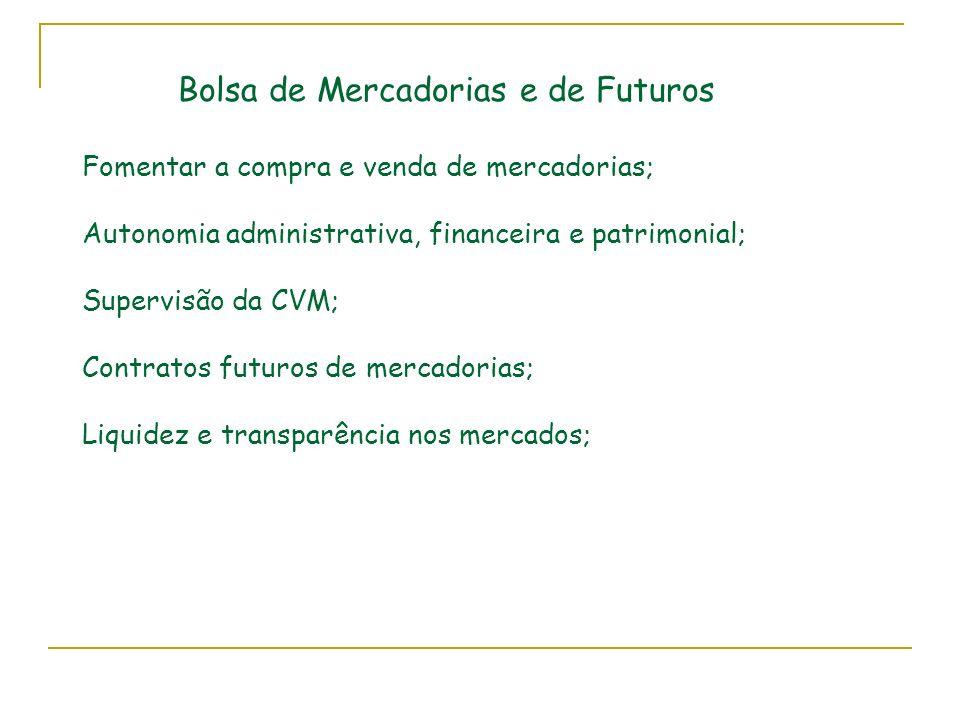 Bolsa de Mercadorias e de Futuros Fomentar a compra e venda de mercadorias; Autonomia administrativa, financeira e patrimonial; Supervisão da CVM; Contratos futuros de mercadorias; Liquidez e transparência nos mercados;