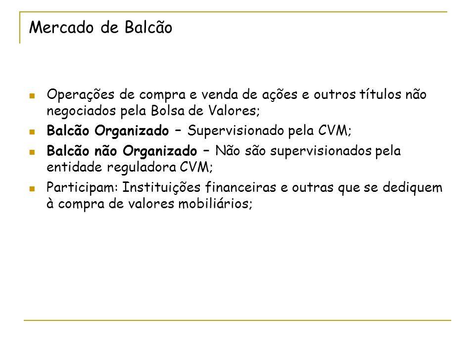 Mercado de Balcão Operações de compra e venda de ações e outros títulos não negociados pela Bolsa de Valores; Balcão Organizado – Supervisionado pela