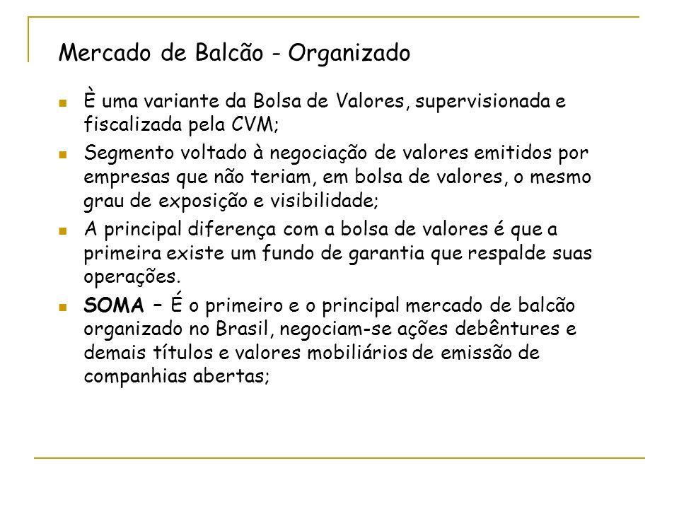 Mercado de Balcão - Organizado È uma variante da Bolsa de Valores, supervisionada e fiscalizada pela CVM; Segmento voltado à negociação de valores emi