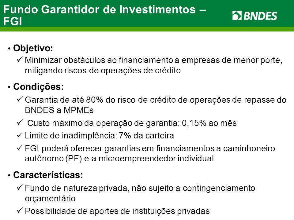 Objetivo: Minimizar obstáculos ao financiamento a empresas de menor porte, mitigando riscos de operações de crédito Condições: Garantia de até 80% do risco de crédito de operações de repasse do BNDES a MPMEs Custo máximo da operação de garantia: 0,15% ao mês Limite de inadimplência: 7% da carteira FGI poderá oferecer garantias em financiamentos a caminhoneiro autônomo (PF) e a microempreendedor individual Características: Fundo de natureza privada, não sujeito a contingenciamento orçamentário Possibilidade de aportes de instituições privadas Fundo Garantidor de Investimentos – FGI