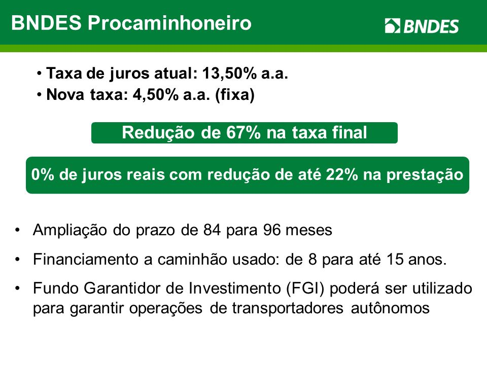 BNDES Procaminhoneiro Redução de 67% na taxa final Taxa de juros atual: 13,50% a.a. Nova taxa: 4,50% a.a. (fixa) Ampliação do prazo de 84 para 96 mese