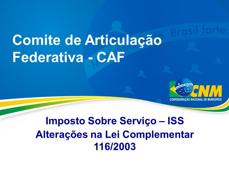 Comite de Articulação Federativa - CAF Imposto Sobre Serviço – ISS Alterações na Lei Complementar 116/2003