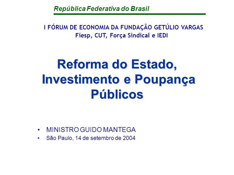 República Federativa do Brasil Reforma do Estado, Investimento e Poupança Públicos MINISTRO GUIDO MANTEGA São Paulo, 14 de setembro de 2004 I FÓRUM DE ECONOMIA DA FUNDAÇÃO GETÚLIO VARGAS Fiesp, CUT, Força Sindical e IEDI