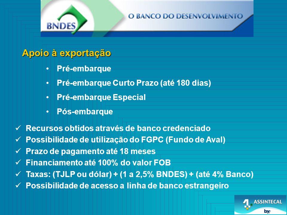 Pré-embarque Pré-embarque Curto Prazo (até 180 dias) Pré-embarque Especial Pós-embarque Recursos obtidos através de banco credenciado Possibilidade de utilização do FGPC (Fundo de Aval) Prazo de pagamento até 18 meses Financiamento até 100% do valor FOB Taxas: (TJLP ou dólar) + (1 a 2,5% BNDES) + (até 4% Banco) Possibilidade de acesso a linha de banco estrangeiro
