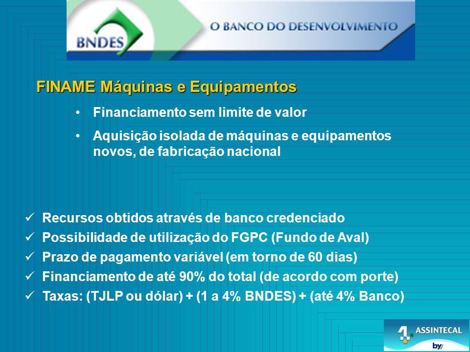 Financiamento sem limite de valor Aquisição isolada de máquinas e equipamentos novos, de fabricação nacional Recursos obtidos através de banco credenciado Possibilidade de utilização do FGPC (Fundo de Aval) Prazo de pagamento variável (em torno de 60 dias) Financiamento de até 90% do total (de acordo com porte) Taxas: (TJLP ou dólar) + (1 a 4% BNDES) + (até 4% Banco)