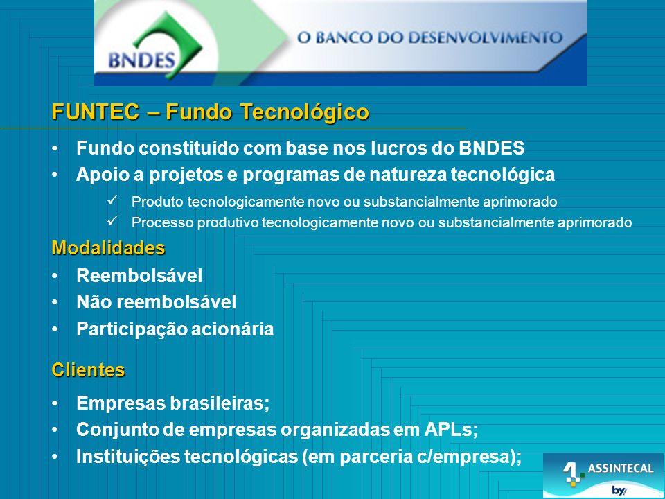 FUNTEC – Fundo Tecnológico Fundo constituído com base nos lucros do BNDES Apoio a projetos e programas de natureza tecnológica Reembolsável Não reembolsável Participação acionária Modalidades Produto tecnologicamente novo ou substancialmente aprimorado Processo produtivo tecnologicamente novo ou substancialmente aprimorado Clientes Empresas brasileiras; Conjunto de empresas organizadas em APLs; Instituições tecnológicas (em parceria c/empresa);