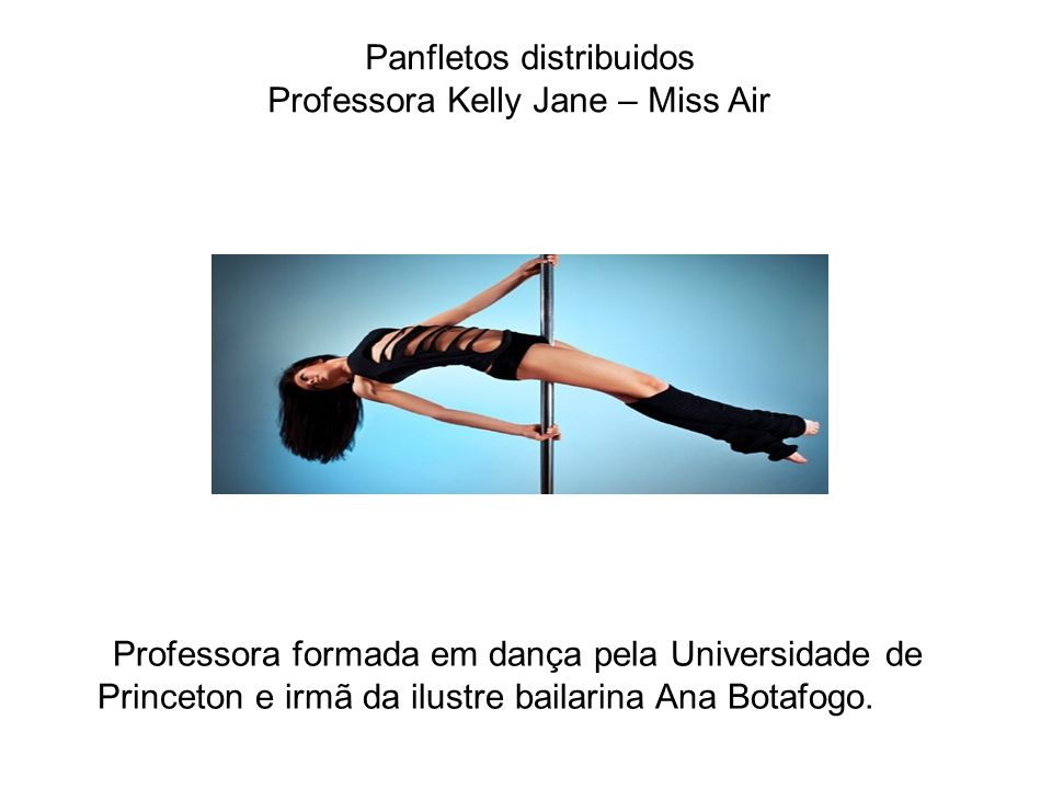 Panfletos distribuidos Professora Kelly Jane – Miss Air Professora formada em dança pela Universidade de Princeton e irmã da ilustre bailarina Ana Bot
