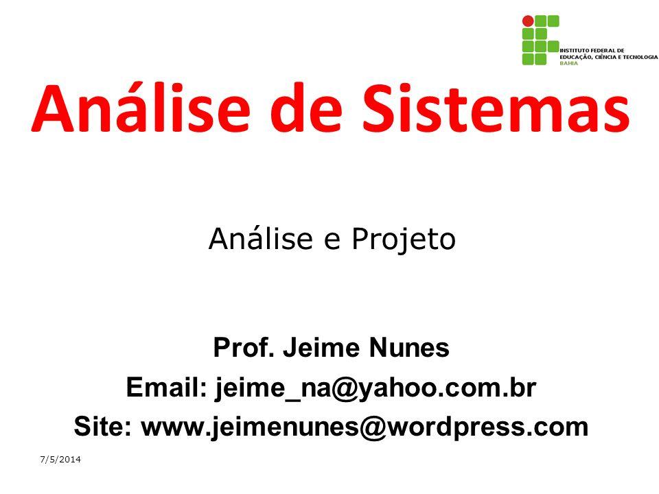 Análise de Sistemas Prof. Jeime Nunes Email: jeime_na@yahoo.com.br Site: www.jeimenunes@wordpress.com 7/5/2014 Análise e Projeto