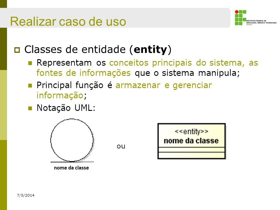 Realizar caso de uso 7/5/2014 Classes de entidade (entity) Representam os conceitos principais do sistema, as fontes de informações que o sistema mani