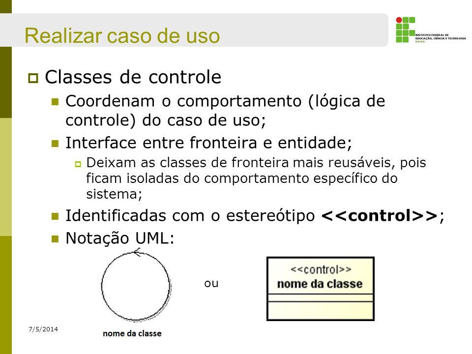 Realizar caso de uso Classes de controle Coordenam o comportamento (lógica de controle) do caso de uso; Interface entre fronteira e entidade; Deixam a