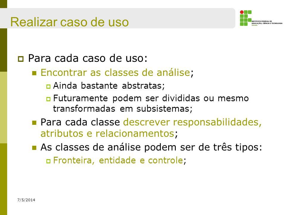 Realizar caso de uso 7/5/2014 Para cada caso de uso: Encontrar as classes de análise; Ainda bastante abstratas; Futuramente podem ser divididas ou mes