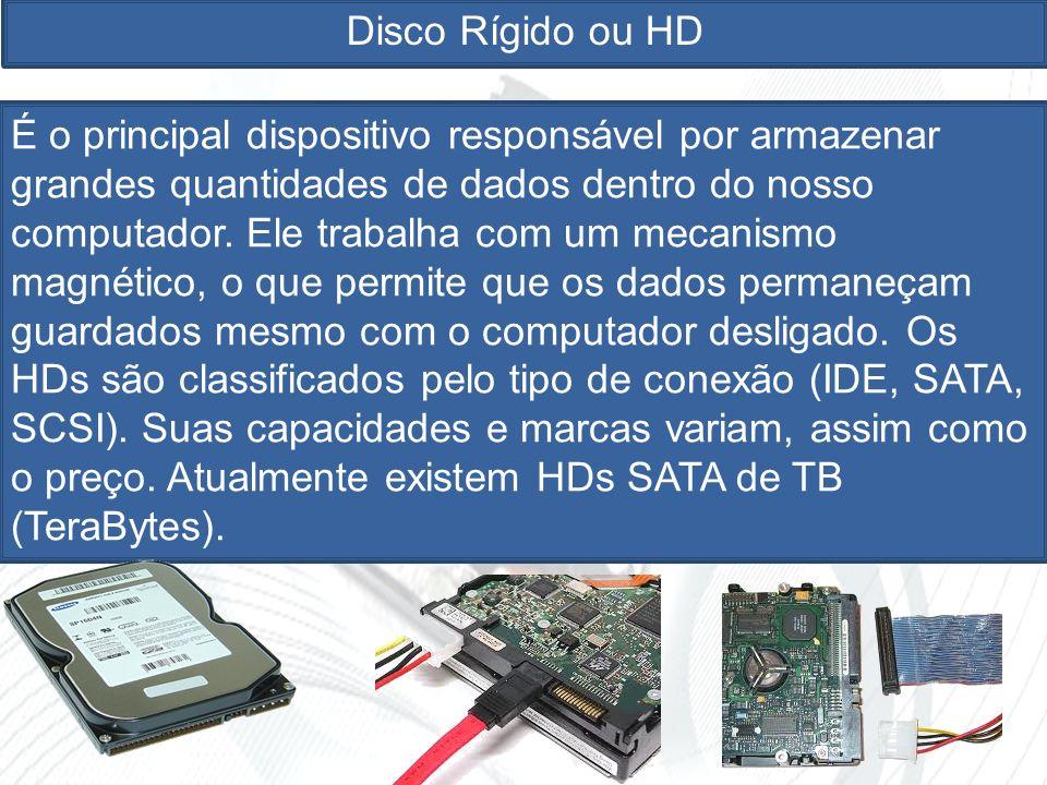 Disco Rígido ou HD É o principal dispositivo responsável por armazenar grandes quantidades de dados dentro do nosso computador.
