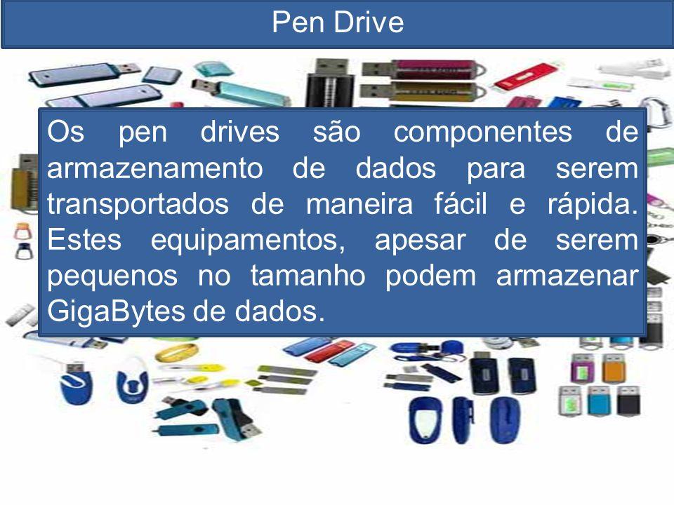 Pen Drive Os pen drives são componentes de armazenamento de dados para serem transportados de maneira fácil e rápida.