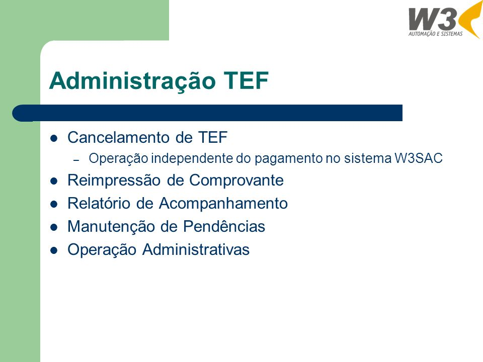 Administração TEF Cancelamento de TEF – Operação independente do pagamento no sistema W3SAC Reimpressão de Comprovante Relatório de Acompanhamento Manutenção de Pendências Operação Administrativas