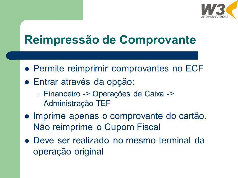 Reimpressão de Comprovante Permite reimprimir comprovantes no ECF Entrar através da opção: – Financeiro -> Operações de Caixa -> Administração TEF Imprime apenas o comprovante do cartão.