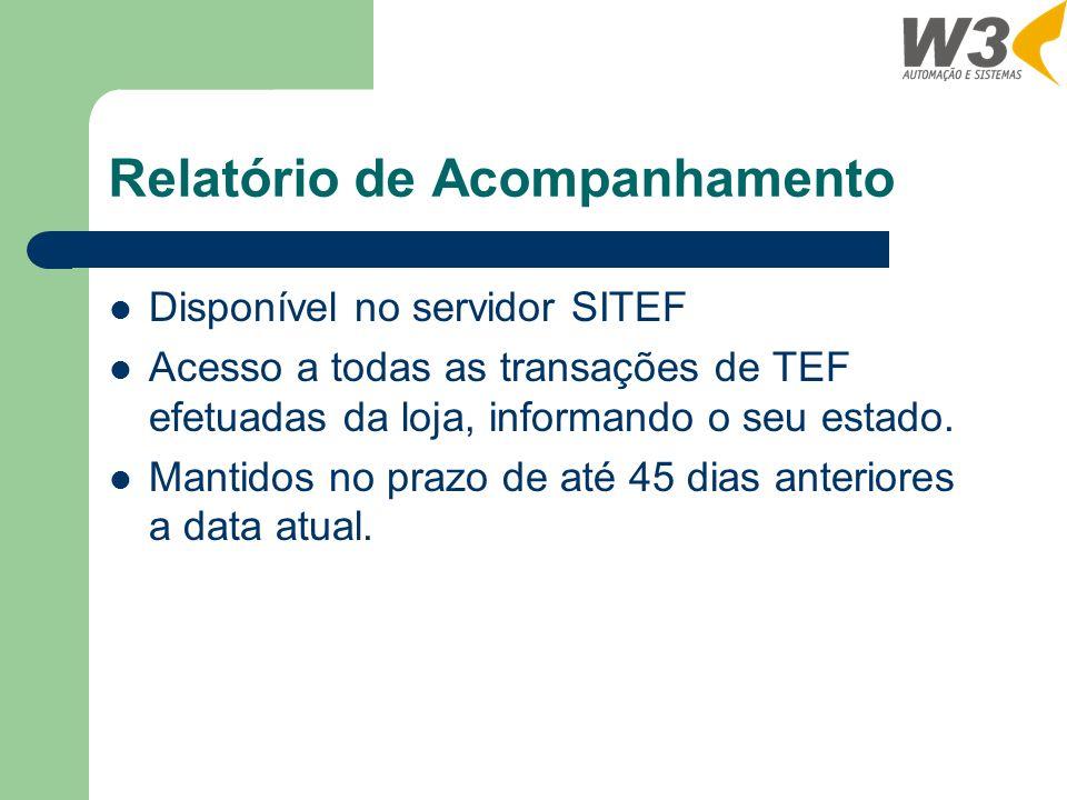 Relatório de Acompanhamento Disponível no servidor SITEF Acesso a todas as transações de TEF efetuadas da loja, informando o seu estado. Mantidos no p