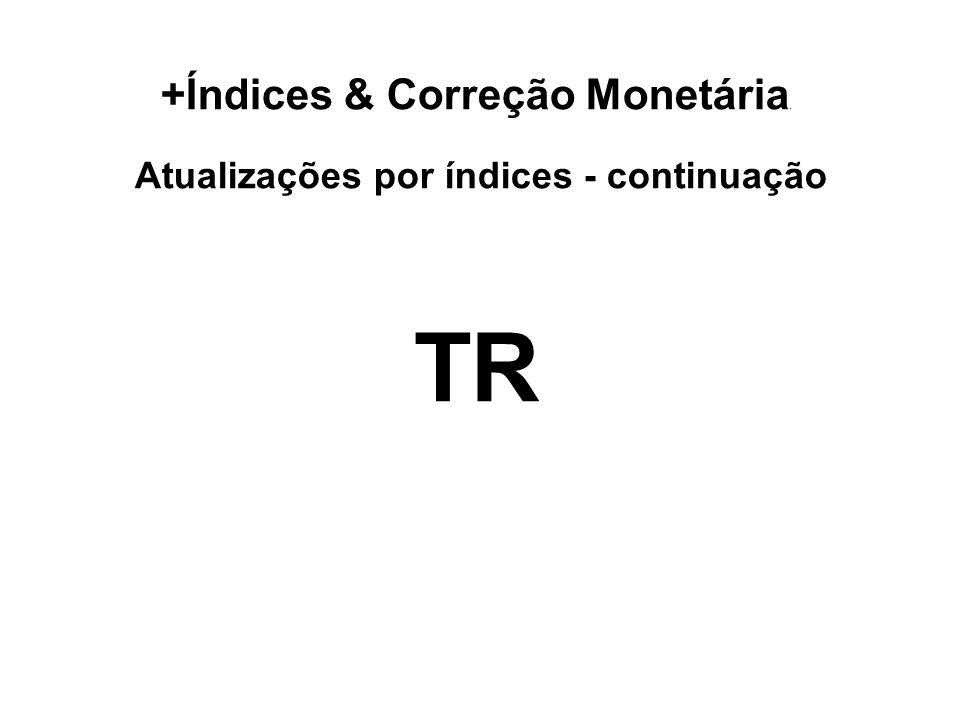 +Índices & Correção Monetária. Atualizações por índices - continuação TR