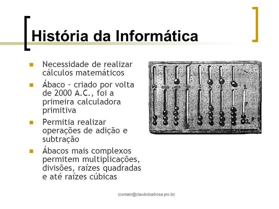 (contato@claudiobarbosa.pro.br) História da Informática Necessidade de realizar cálculos matemáticos Ábaco – criado por volta de 2000 A.C., foi a prim
