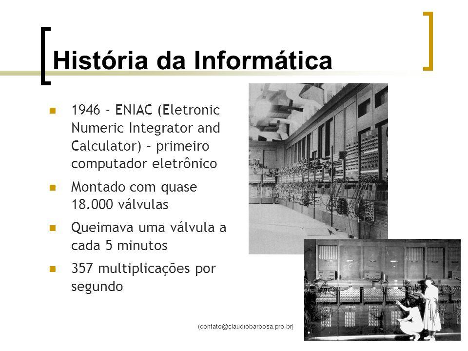 (contato@claudiobarbosa.pro.br) História da Informática 1946 - ENIAC (Eletronic Numeric Integrator and Calculator) – primeiro computador eletrônico Montado com quase 18.000 válvulas Queimava uma válvula a cada 5 minutos 357 multiplicações por segundo