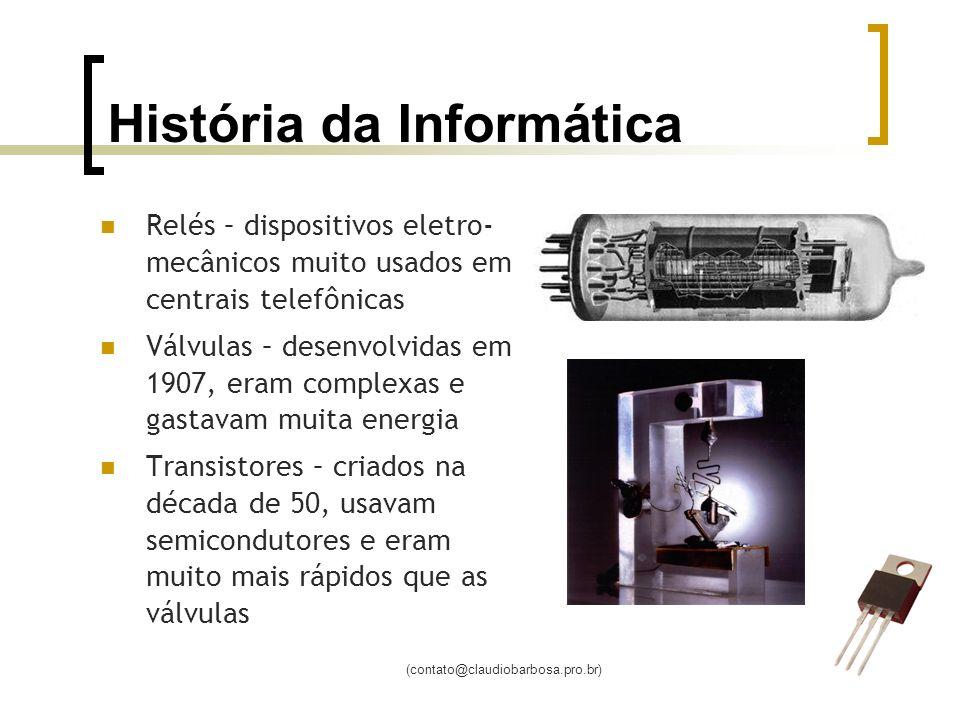 (contato@claudiobarbosa.pro.br) História da Informática Relés – dispositivos eletro- mecânicos muito usados em centrais telefônicas Válvulas – desenvolvidas em 1907, eram complexas e gastavam muita energia Transistores – criados na década de 50, usavam semicondutores e eram muito mais rápidos que as válvulas