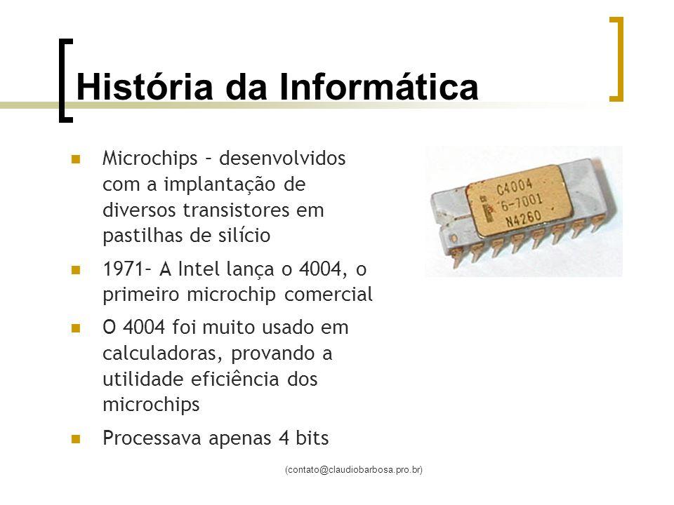 (contato@claudiobarbosa.pro.br) História da Informática Microchips – desenvolvidos com a implantação de diversos transistores em pastilhas de silício 1971– A Intel lança o 4004, o primeiro microchip comercial O 4004 foi muito usado em calculadoras, provando a utilidade eficiência dos microchips Processava apenas 4 bits