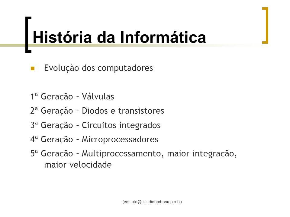 (contato@claudiobarbosa.pro.br) História da Informática Evolução dos computadores 1ª Geração – Válvulas 2ª Geração – Diodos e transistores 3ª Geração