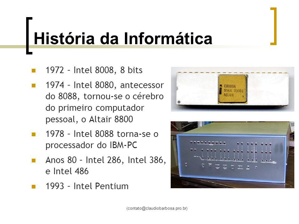 (contato@claudiobarbosa.pro.br) História da Informática 1972 – Intel 8008, 8 bits 1974 – Intel 8080, antecessor do 8088, tornou-se o cérebro do primeiro computador pessoal, o Altair 8800 1978 – Intel 8088 torna-se o processador do IBM-PC Anos 80 – Intel 286, Intel 386, e Intel 486 1993 – Intel Pentium