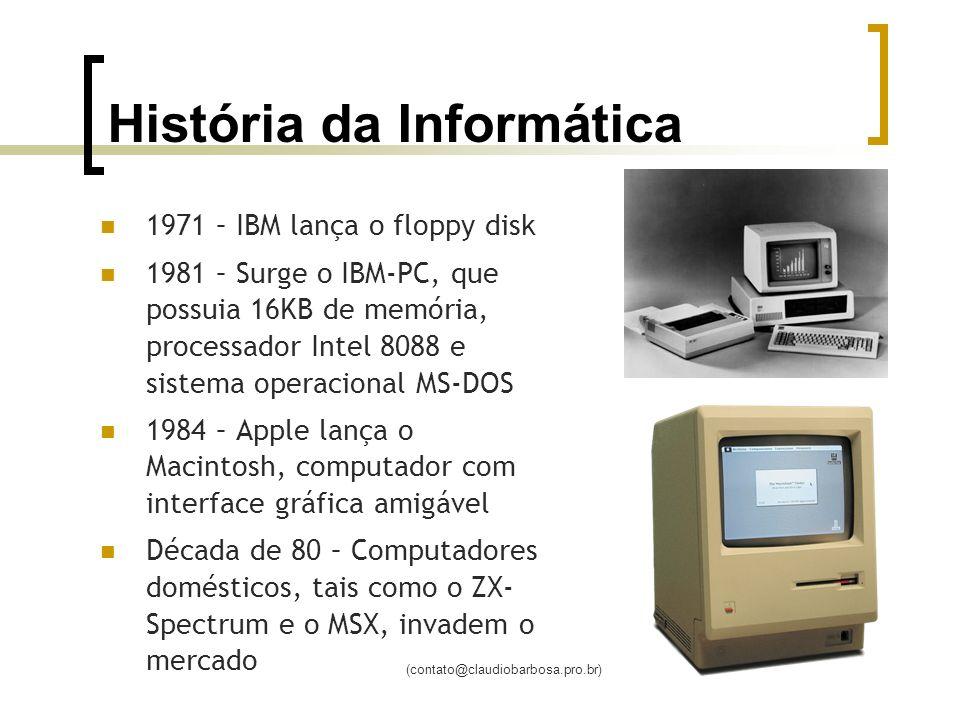 (contato@claudiobarbosa.pro.br) História da Informática 1971 – IBM lança o floppy disk 1981 – Surge o IBM-PC, que possuia 16KB de memória, processador Intel 8088 e sistema operacional MS-DOS 1984 – Apple lança o Macintosh, computador com interface gráfica amigável Década de 80 – Computadores domésticos, tais como o ZX- Spectrum e o MSX, invadem o mercado