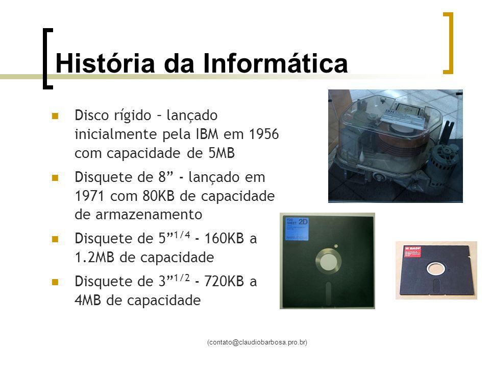 (contato@claudiobarbosa.pro.br) História da Informática Disco rígido – lançado inicialmente pela IBM em 1956 com capacidade de 5MB Disquete de 8 - lançado em 1971 com 80KB de capacidade de armazenamento Disquete de 5 1/4 - 160KB a 1.2MB de capacidade Disquete de 3 1/2 - 720KB a 4MB de capacidade