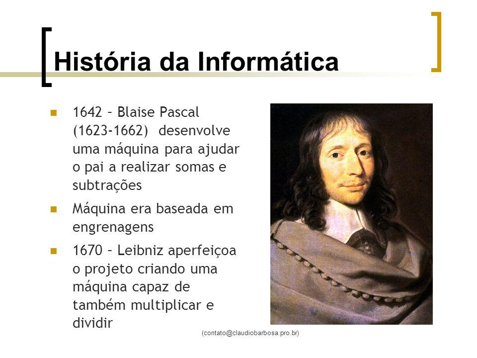 (contato@claudiobarbosa.pro.br) História da Informática 1642 – Blaise Pascal (1623-1662) desenvolve uma máquina para ajudar o pai a realizar somas e subtrações Máquina era baseada em engrenagens 1670 – Leibniz aperfeiçoa o projeto criando uma máquina capaz de também multiplicar e dividir