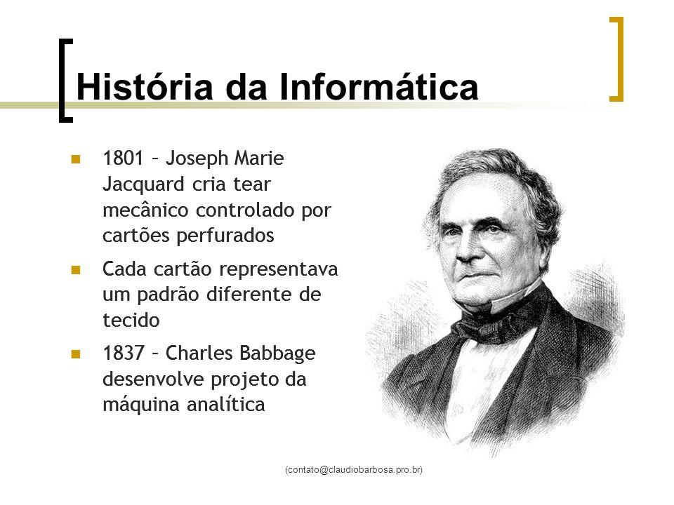 (contato@claudiobarbosa.pro.br) História da Informática 1801 – Joseph Marie Jacquard cria tear mecânico controlado por cartões perfurados Cada cartão
